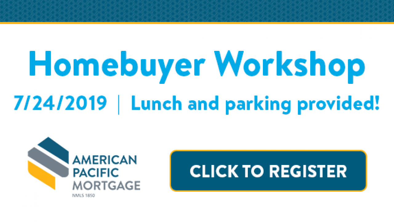 Homebuyer Workshop 7/24/2019 Lunch and parking provided, American Pacific Mortgage NMLS 1850, Click to Register