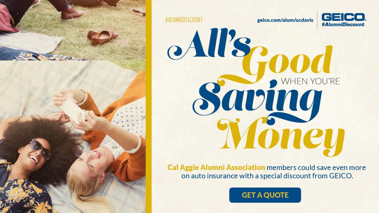 geico.com/alum/ucdavis All's Good When You're Saving Money; Cal Aggie Alumni Association members could save even more on auto insurance with a special discount from GEICO.