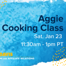 "Text that says ""Aggie Cooking Class Sat Jan 23 11:30-1pm Alumni and Affiliate Relations"" on a blue watercolor background with blue and gold designs in the corner."