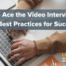 Photo of individual typing on laptop. Text reads: How to Ace the Video Interview: Tips & Best Practices for Success
